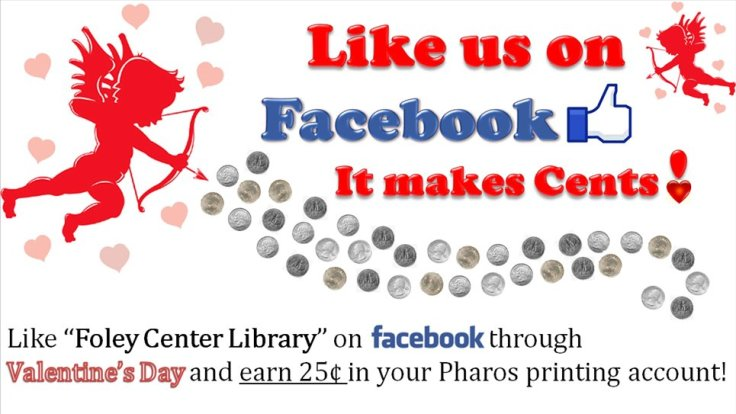 Like us on Facebook. It makes cents! Like Foley Center Library on Facebook through Valentine's Day and earn 25 cents in your Pharos printing account.